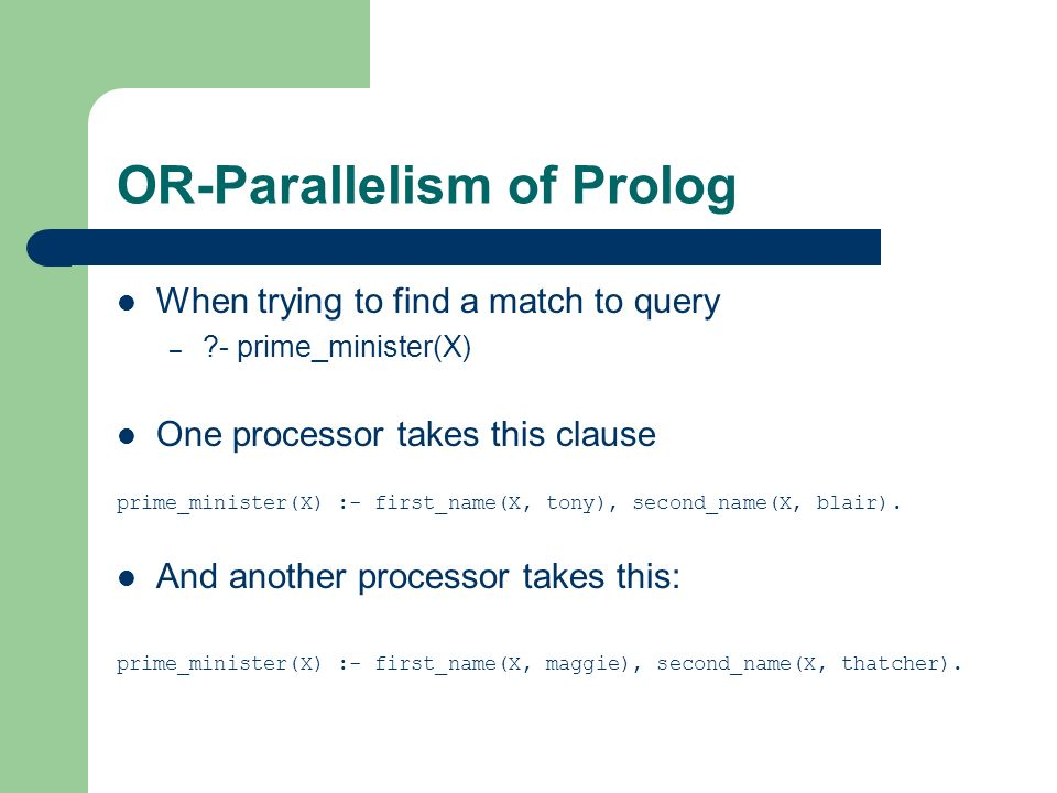 OR-Parallelism of Prolog When trying to find a match to query – ?- prime_minister(X) One processor takes this clause prime_minister(X) :- first_name(X