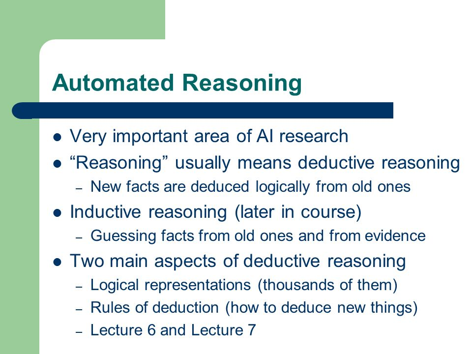 Automated Reasoning Very important area of AI research Reasoning usually means deductive reasoning – New facts are deduced logically from old ones Ind