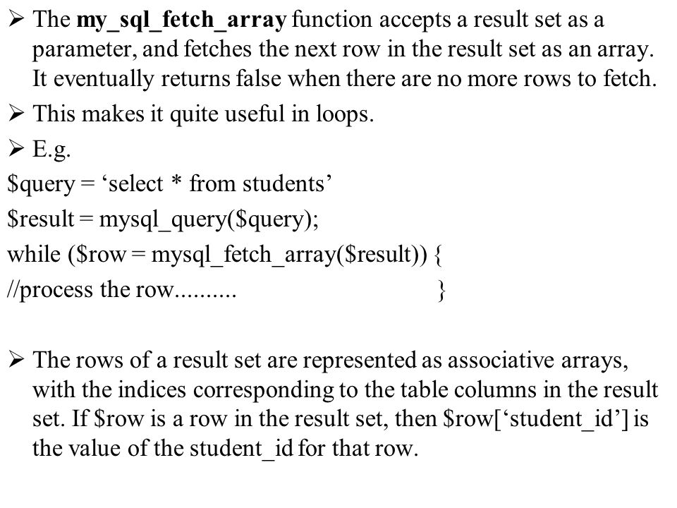 The my_sql_fetch_array function accepts a result set as a parameter, and fetches the next row in the result set as an array. It eventually returns fal