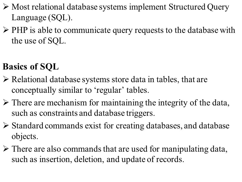 Most relational database systems implement Structured Query Language (SQL). PHP is able to communicate query requests to the database with the use of