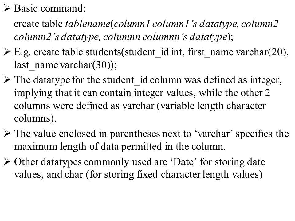 Basic command: create table tablename(column1 column1s datatype, column2 column2s datatype, columnn columnns datatype); E.g.