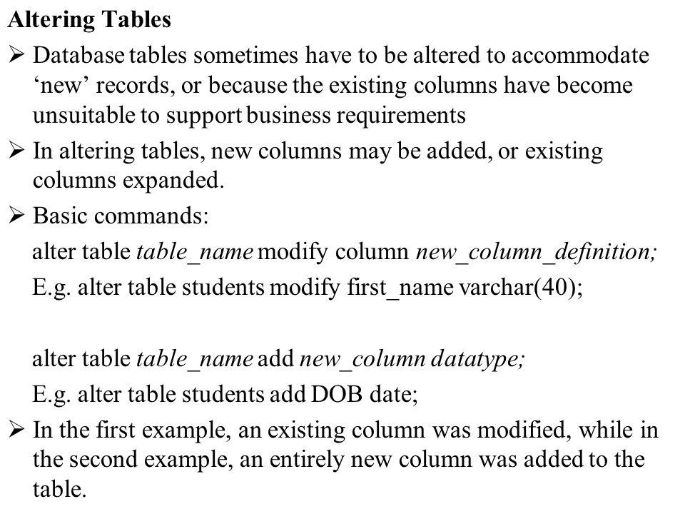 Altering Tables Database tables sometimes have to be altered to accommodate new records, or because the existing columns have become unsuitable to sup