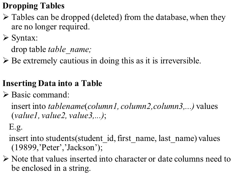Dropping Tables Tables can be dropped (deleted) from the database, when they are no longer required. Syntax: drop table table_name; Be extremely cauti