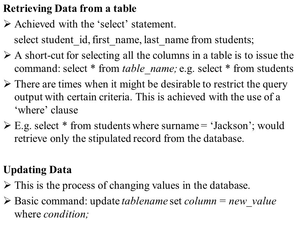 Retrieving Data from a table Achieved with the select statement. select student_id, first_name, last_name from students; A short-cut for selecting all