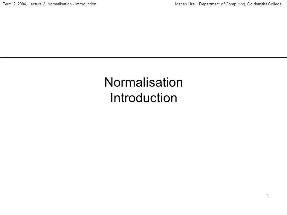 1 Term 2, 2004, Lecture 2, Normalisation - IntroductionMarian Ursu, Department of Computing, Goldsmiths College Normalisation Introduction