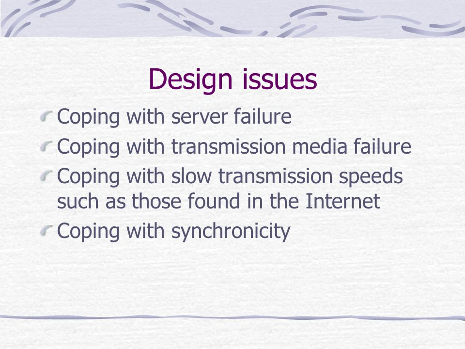 Design Client Server Transmission media can be slow A server can malfunction Transmis sion media can fail