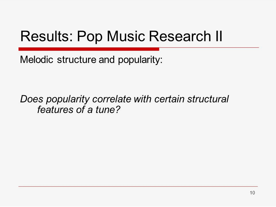 10 Results: Pop Music Research II Melodic structure and popularity: Does popularity correlate with certain structural features of a tune