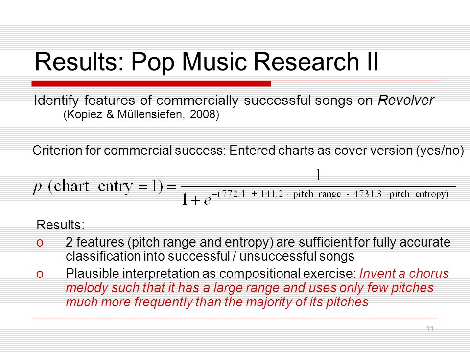 11 Results: Pop Music Research II Identify features of commercially successful songs on Revolver (Kopiez & Müllensiefen, 2008) Results: o2 features (pitch range and entropy) are sufficient for fully accurate classification into successful / unsuccessful songs oPlausible interpretation as compositional exercise: Invent a chorus melody such that it has a large range and uses only few pitches much more frequently than the majority of its pitches Criterion for commercial success: Entered charts as cover version (yes/no)