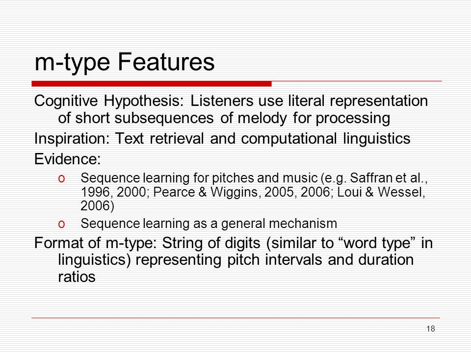 18 m-type Features Cognitive Hypothesis: Listeners use literal representation of short subsequences of melody for processing Inspiration: Text retrieval and computational linguistics Evidence: oSequence learning for pitches and music (e.g.
