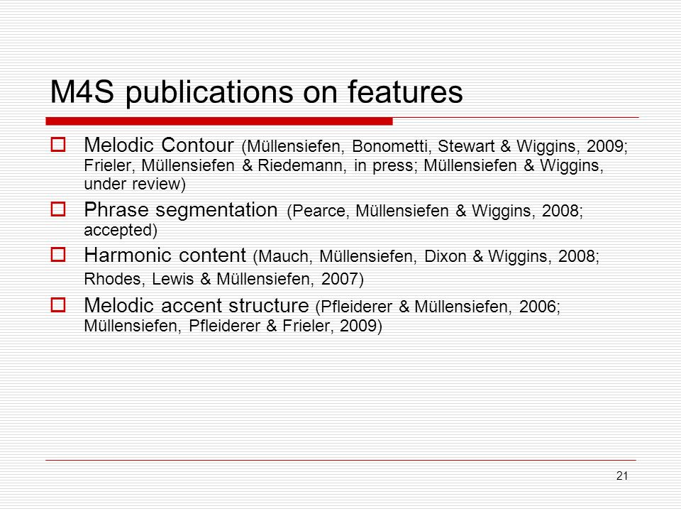 21 M4S publications on features Melodic Contour (Müllensiefen, Bonometti, Stewart & Wiggins, 2009; Frieler, Müllensiefen & Riedemann, in press; Müllensiefen & Wiggins, under review) Phrase segmentation (Pearce, Müllensiefen & Wiggins, 2008; accepted) Harmonic content (Mauch, Müllensiefen, Dixon & Wiggins, 2008; Rhodes, Lewis & Müllensiefen, 2007) Melodic accent structure (Pfleiderer & Müllensiefen, 2006; Müllensiefen, Pfleiderer & Frieler, 2009)