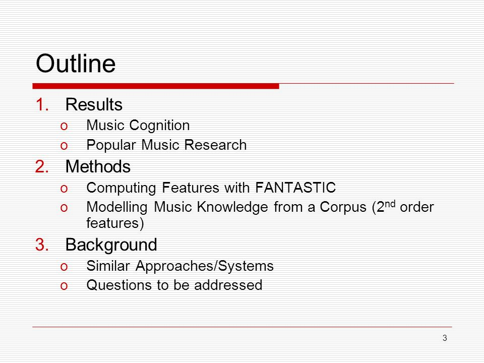 3 Outline 1.Results oMusic Cognition oPopular Music Research 2.Methods oComputing Features with FANTASTIC oModelling Music Knowledge from a Corpus (2 nd order features) 3.Background oSimilar Approaches/Systems oQuestions to be addressed