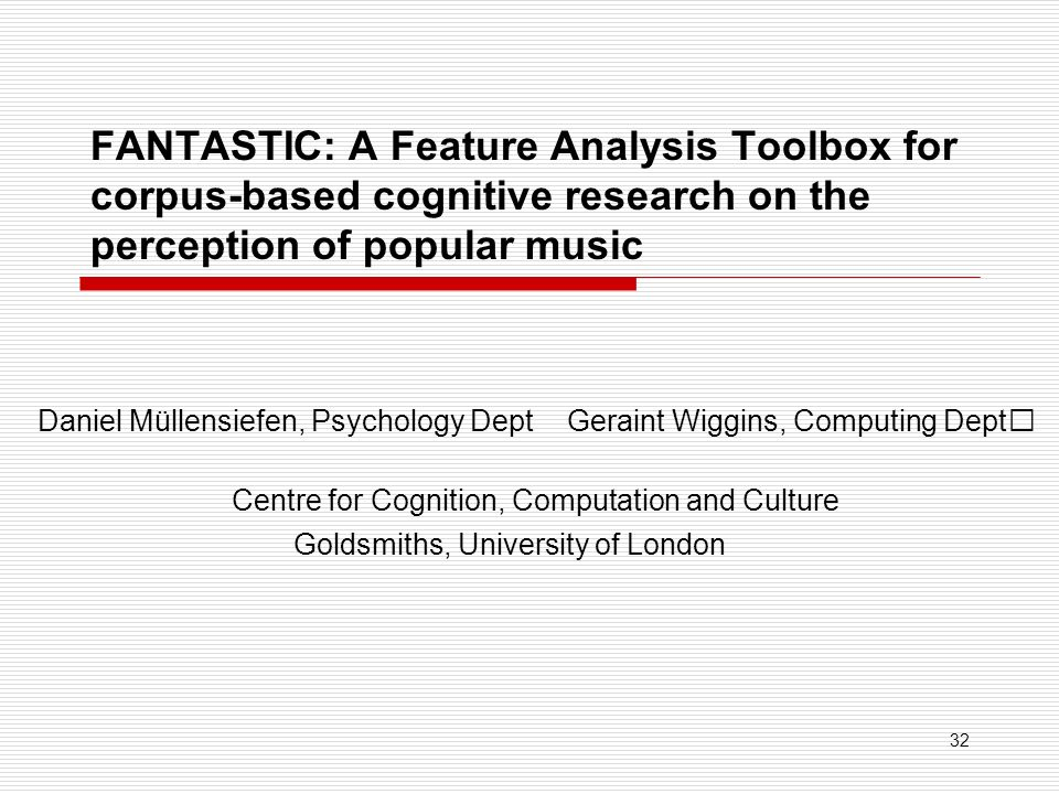 32 FANTASTIC: A Feature Analysis Toolbox for corpus-based cognitive research on the perception of popular music Daniel Müllensiefen, Psychology DeptGeraint Wiggins, Computing Dept Goldsmiths, University of London Centre for Cognition, Computation and Culture