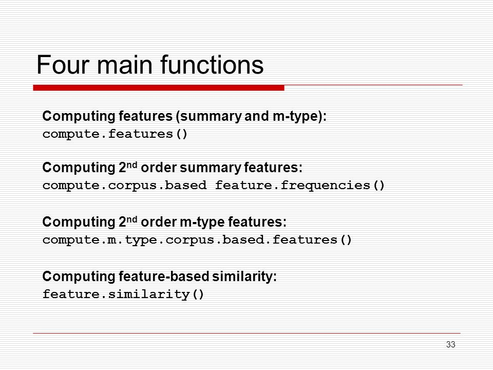 33 Four main functions Computing features (summary and m-type): compute.features() Computing 2 nd order summary features: compute.corpus.based feature.frequencies() Computing 2 nd order m-type features: compute.m.type.corpus.based.features() Computing feature-based similarity: feature.similarity()