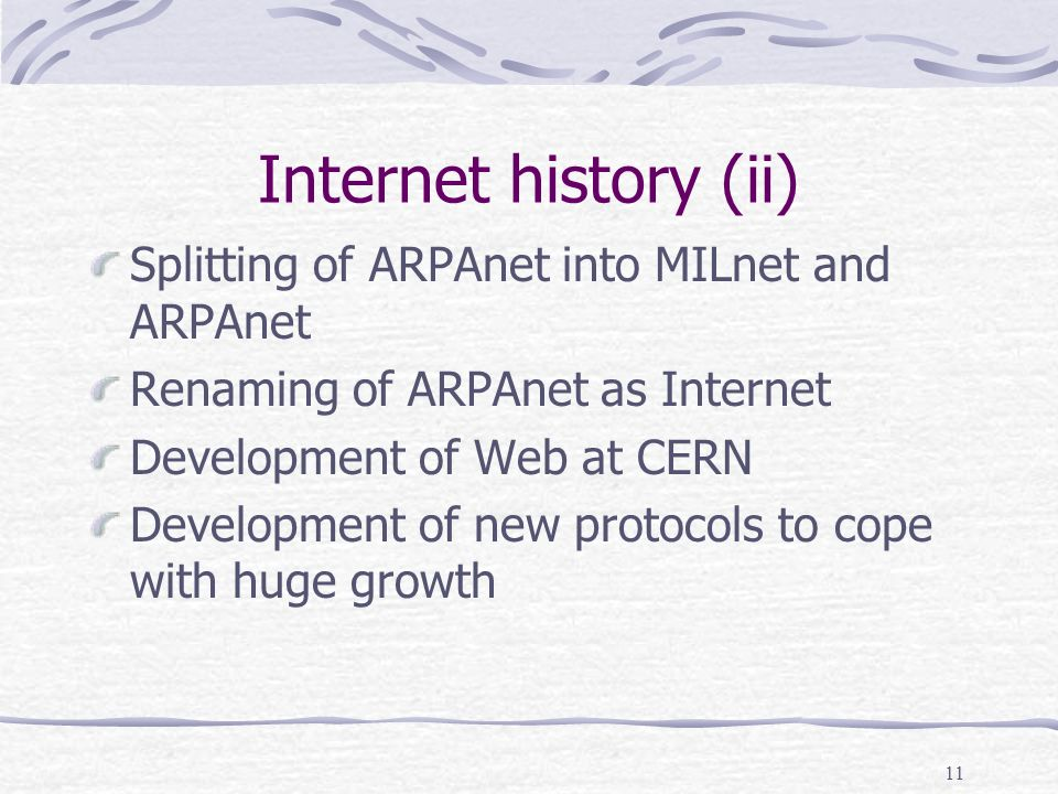 11 Internet history (ii) Splitting of ARPAnet into MILnet and ARPAnet Renaming of ARPAnet as Internet Development of Web at CERN Development of new protocols to cope with huge growth