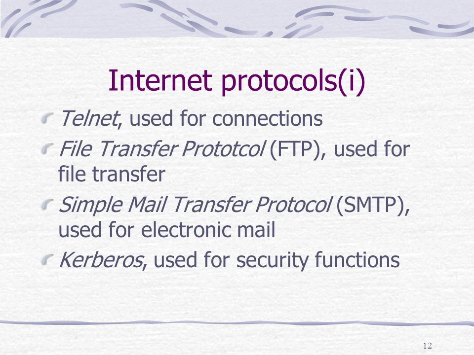 12 Internet protocols(i) Telnet, used for connections File Transfer Prototcol (FTP), used for file transfer Simple Mail Transfer Protocol (SMTP), used for electronic mail Kerberos, used for security functions