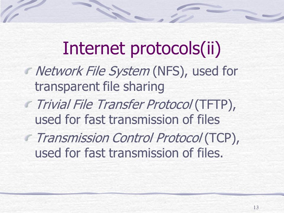 13 Internet protocols(ii) Network File System (NFS), used for transparent file sharing Trivial File Transfer Protocol (TFTP), used for fast transmission of files Transmission Control Protocol (TCP), used for fast transmission of files.