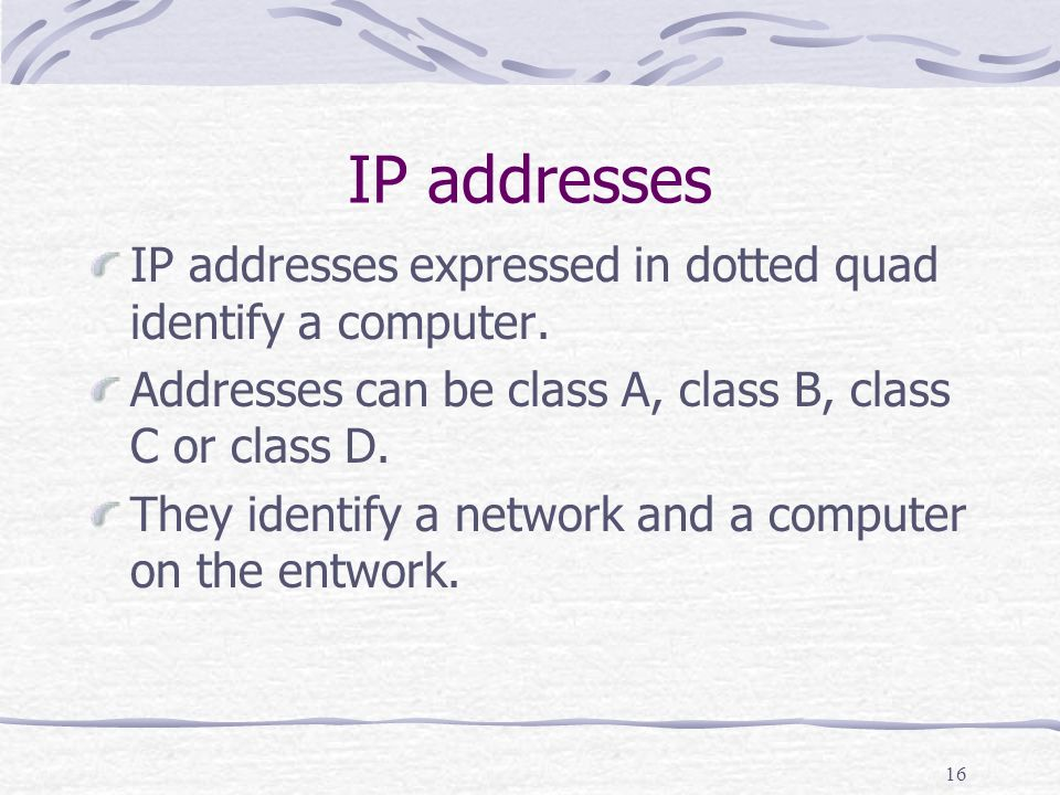 16 IP addresses IP addresses expressed in dotted quad identify a computer.