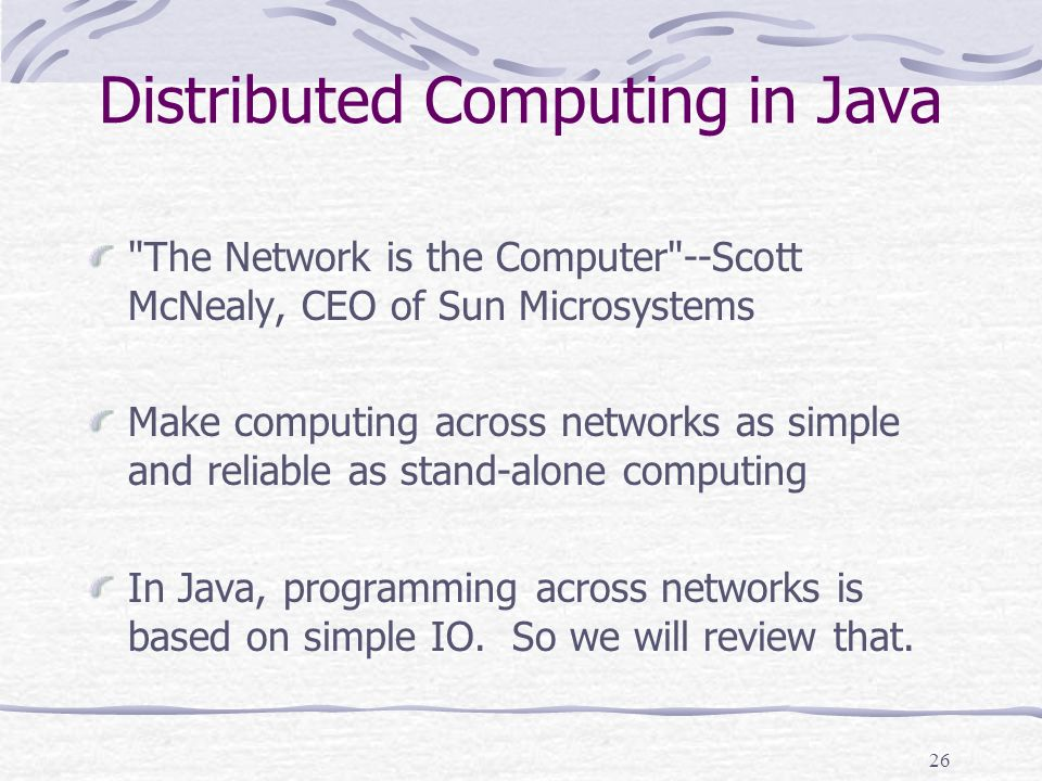 26 Distributed Computing in Java The Network is the Computer --Scott McNealy, CEO of Sun Microsystems Make computing across networks as simple and reliable as stand-alone computing In Java, programming across networks is based on simple IO.
