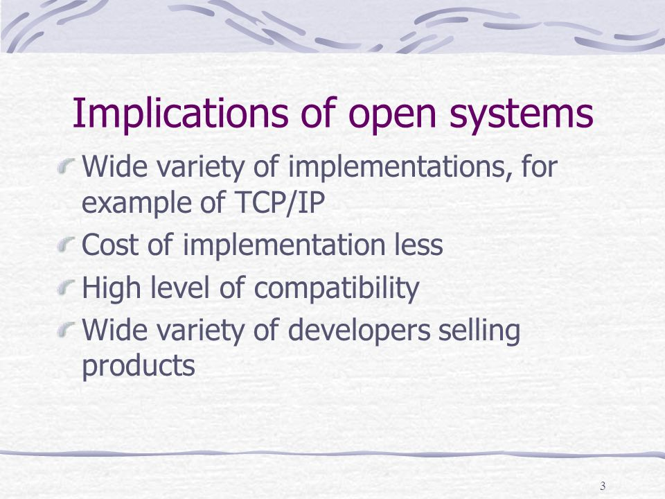 3 Implications of open systems Wide variety of implementations, for example of TCP/IP Cost of implementation less High level of compatibility Wide variety of developers selling products