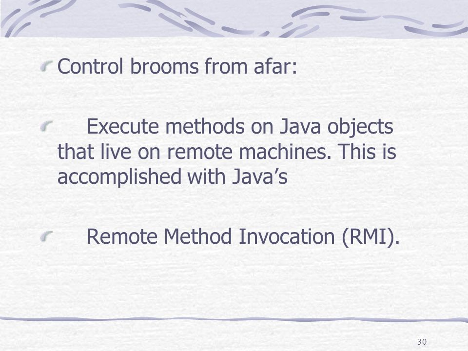 30 Control brooms from afar: Execute methods on Java objects that live on remote machines.