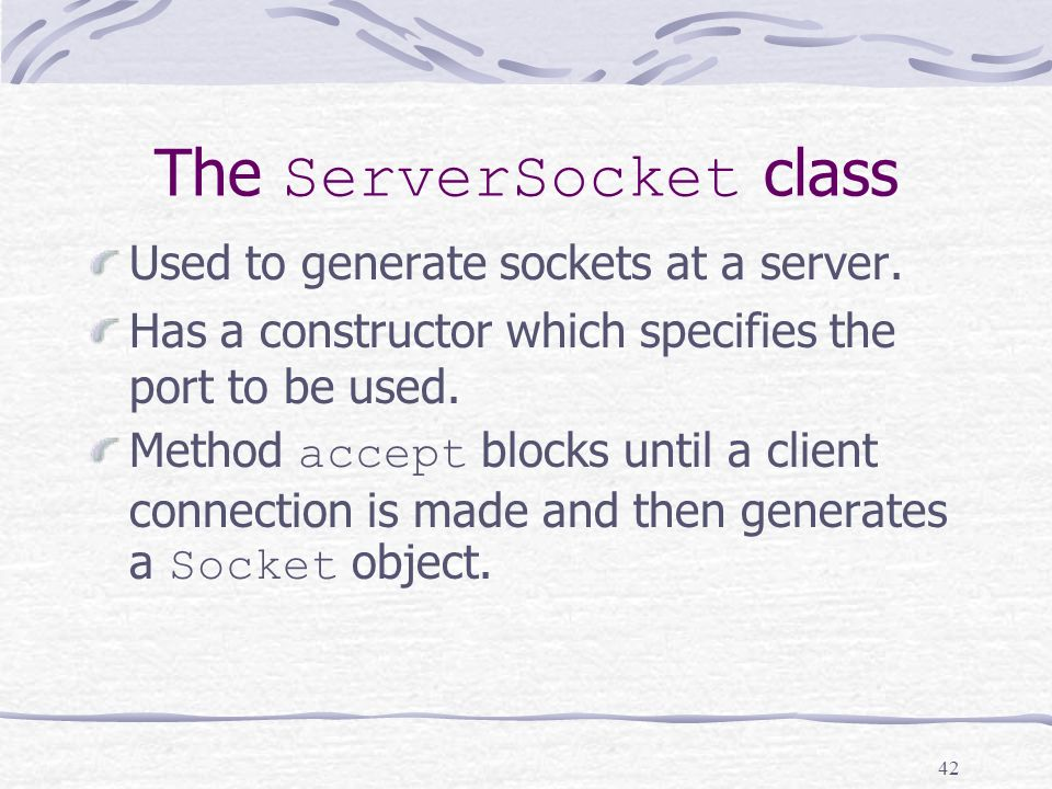 42 The ServerSocket class Used to generate sockets at a server.