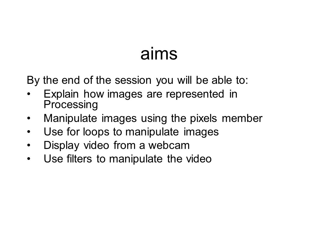aims By the end of the session you will be able to: Explain how images are represented in Processing Manipulate images using the pixels member Use for loops to manipulate images Display video from a webcam Use filters to manipulate the video