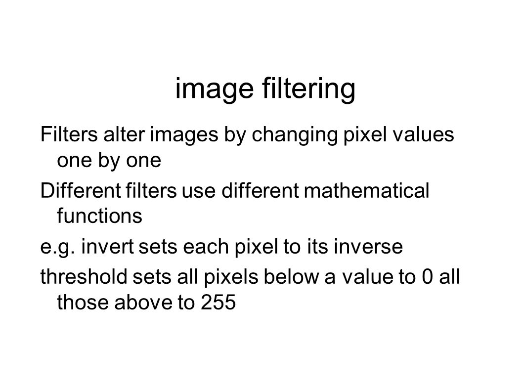 image filtering Filters alter images by changing pixel values one by one Different filters use different mathematical functions e.g.
