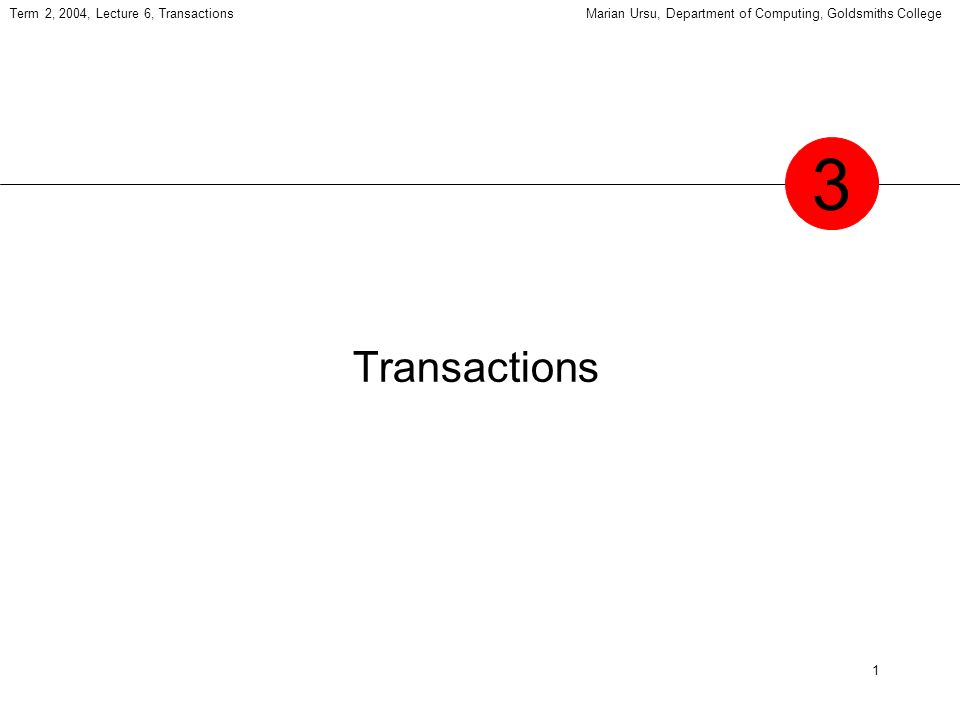 1 Term 2, 2004, Lecture 6, TransactionsMarian Ursu, Department of Computing, Goldsmiths College Transactions 3