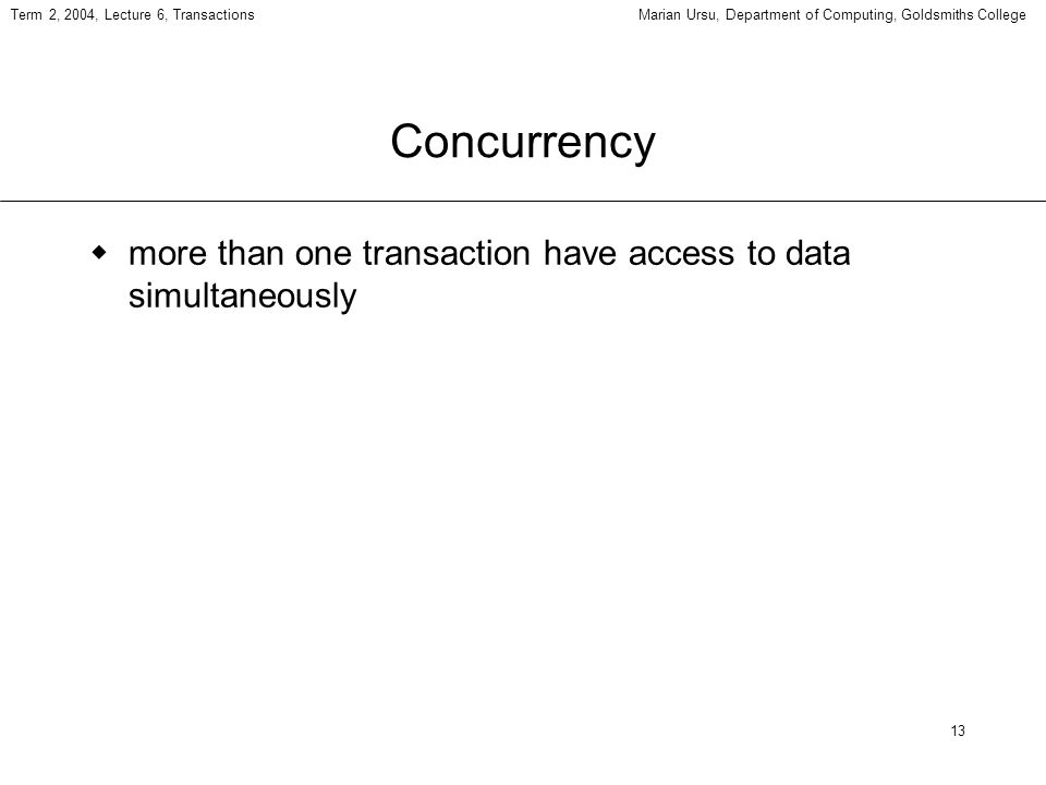 13 Term 2, 2004, Lecture 6, TransactionsMarian Ursu, Department of Computing, Goldsmiths College Concurrency more than one transaction have access to data simultaneously