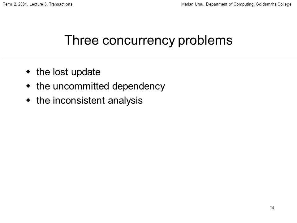 14 Term 2, 2004, Lecture 6, TransactionsMarian Ursu, Department of Computing, Goldsmiths College Three concurrency problems the lost update the uncommitted dependency the inconsistent analysis