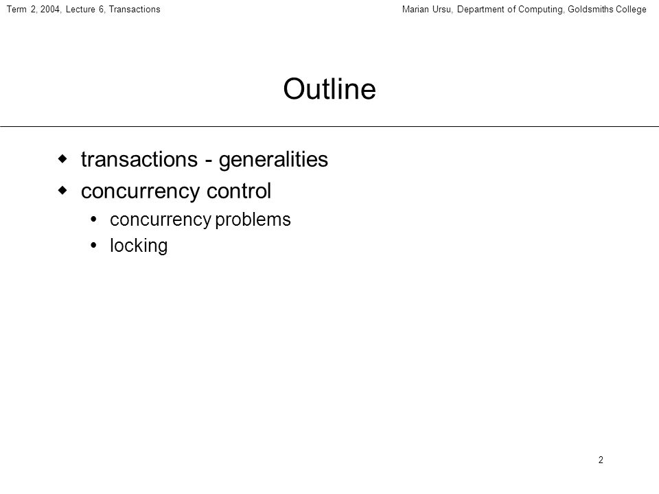 2 Term 2, 2004, Lecture 6, TransactionsMarian Ursu, Department of Computing, Goldsmiths College Outline transactions - generalities concurrency control concurrency problems locking