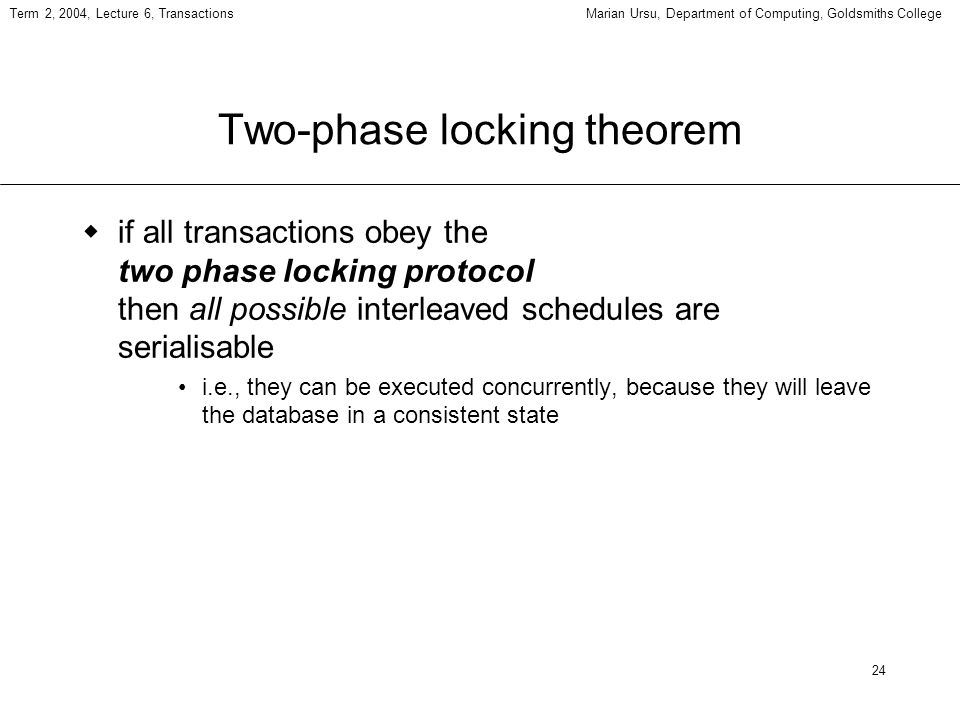 24 Term 2, 2004, Lecture 6, TransactionsMarian Ursu, Department of Computing, Goldsmiths College Two-phase locking theorem if all transactions obey the two phase locking protocol then all possible interleaved schedules are serialisable i.e., they can be executed concurrently, because they will leave the database in a consistent state