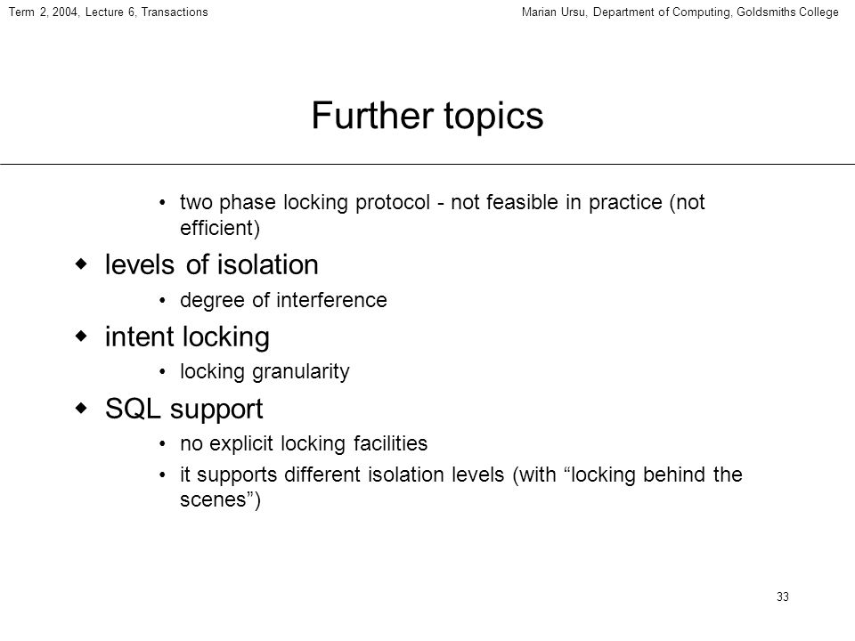 33 Term 2, 2004, Lecture 6, TransactionsMarian Ursu, Department of Computing, Goldsmiths College Further topics two phase locking protocol - not feasible in practice (not efficient) levels of isolation degree of interference intent locking locking granularity SQL support no explicit locking facilities it supports different isolation levels (with locking behind the scenes)