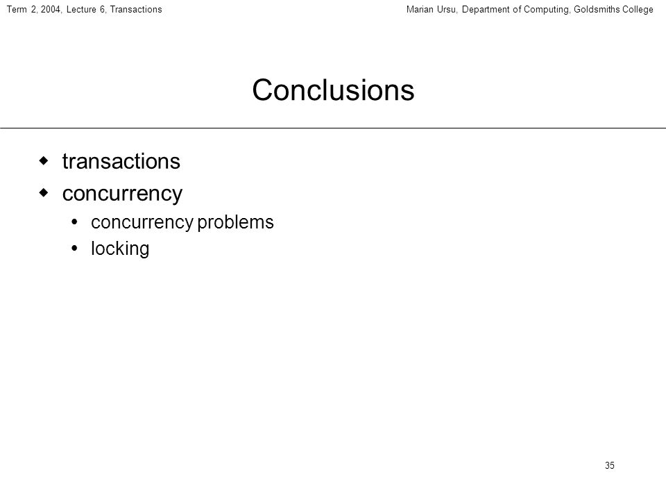 35 Term 2, 2004, Lecture 6, TransactionsMarian Ursu, Department of Computing, Goldsmiths College Conclusions transactions concurrency concurrency problems locking