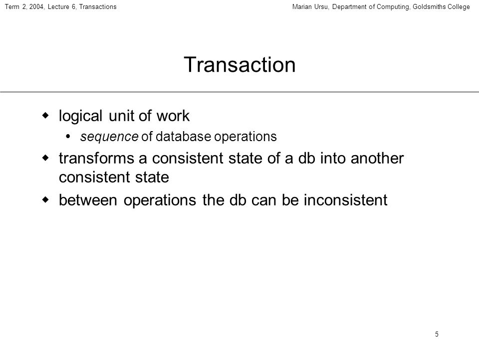 5 Term 2, 2004, Lecture 6, TransactionsMarian Ursu, Department of Computing, Goldsmiths College Transaction logical unit of work sequence of database operations transforms a consistent state of a db into another consistent state between operations the db can be inconsistent