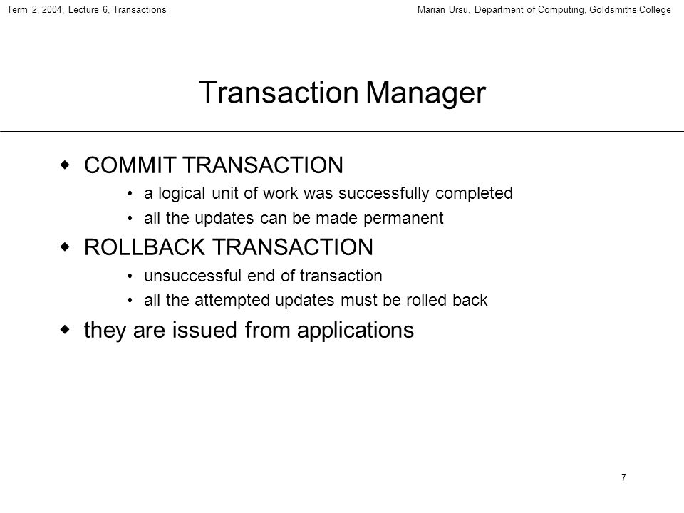 7 Term 2, 2004, Lecture 6, TransactionsMarian Ursu, Department of Computing, Goldsmiths College Transaction Manager COMMIT TRANSACTION a logical unit of work was successfully completed all the updates can be made permanent ROLLBACK TRANSACTION unsuccessful end of transaction all the attempted updates must be rolled back they are issued from applications