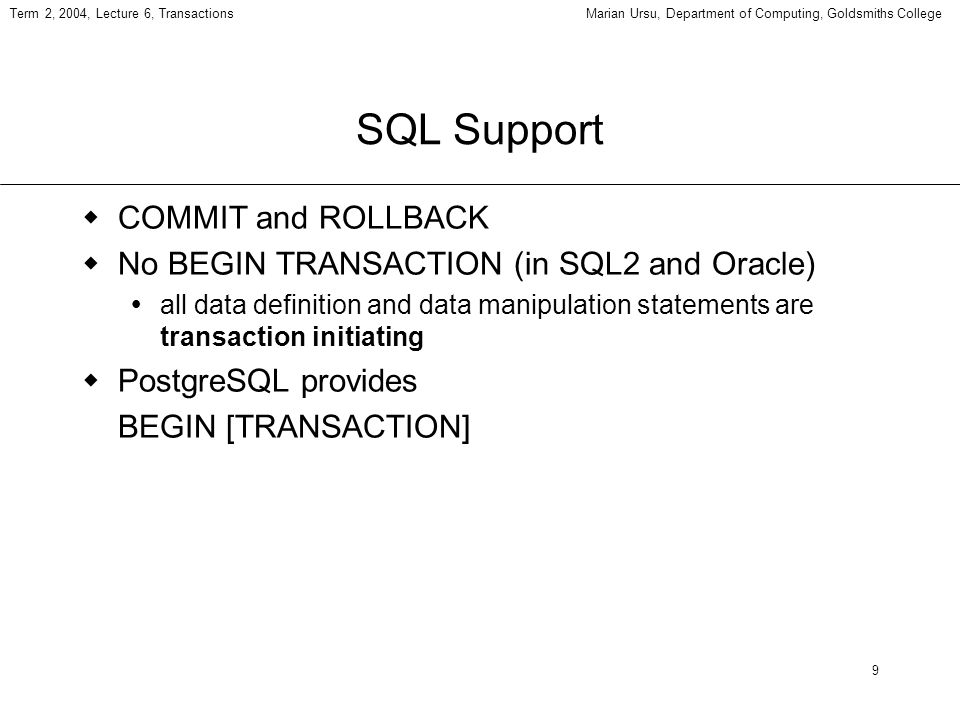 9 Term 2, 2004, Lecture 6, TransactionsMarian Ursu, Department of Computing, Goldsmiths College SQL Support COMMIT and ROLLBACK No BEGIN TRANSACTION (in SQL2 and Oracle) all data definition and data manipulation statements are transaction initiating PostgreSQL provides BEGIN [TRANSACTION]