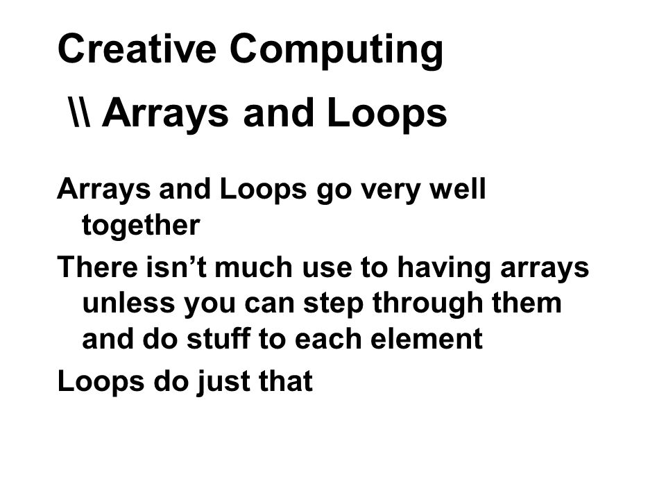 Creative Computing \\ Arrays and Loops Arrays and Loops go very well together There isnt much use to having arrays unless you can step through them and do stuff to each element Loops do just that