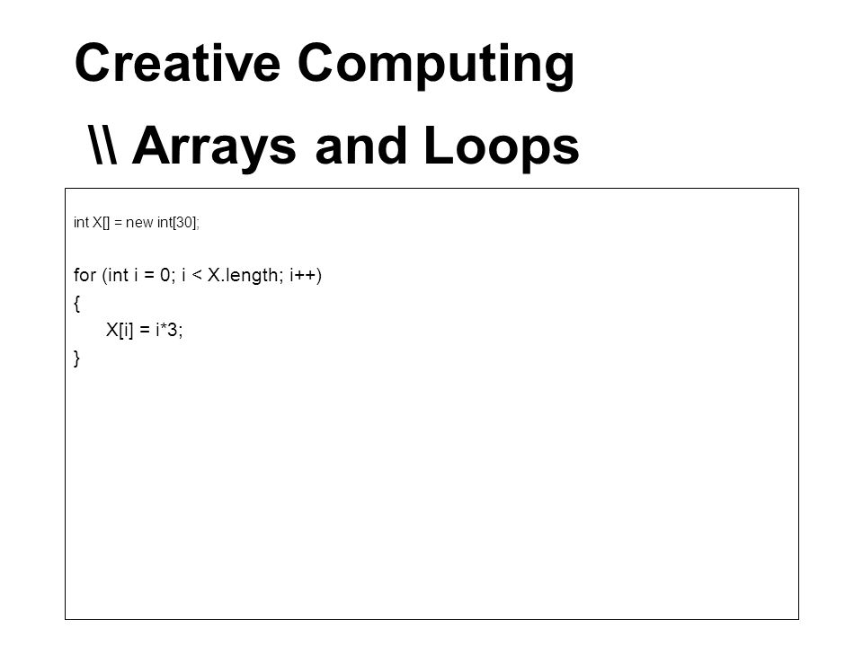 Creative Computing \\ Arrays and Loops int X[] = new int[30]; for (int i = 0; i < X.length; i++) { X[i] = i*3; }
