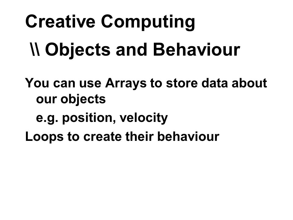 Creative Computing \\ Objects and Behaviour You can use Arrays to store data about our objects e.g.