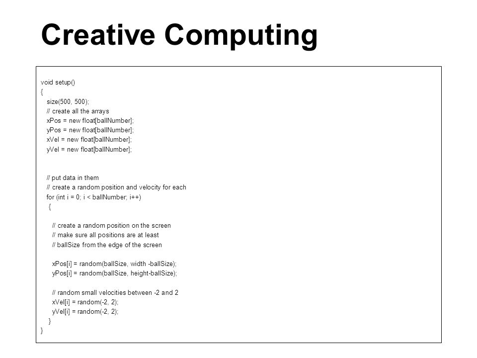 Creative Computing void setup() { size(500, 500); // create all the arrays xPos = new float[ballNumber]; yPos = new float[ballNumber]; xVel = new float[ballNumber]; yVel = new float[ballNumber]; // put data in them // create a random position and velocity for each for (int i = 0; i < ballNumber; i++) { // create a random position on the screen // make sure all positions are at least // ballSize from the edge of the screen xPos[i] = random(ballSize, width -ballSize); yPos[i] = random(ballSize, height-ballSize); // random small velocities between -2 and 2 xVel[i] = random(-2, 2); yVel[i] = random(-2, 2); }
