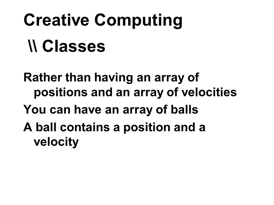Creative Computing \\ Classes Rather than having an array of positions and an array of velocities You can have an array of balls A ball contains a position and a velocity
