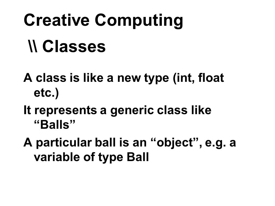 Creative Computing \\ Classes A class is like a new type (int, float etc.) It represents a generic class like Balls A particular ball is an object, e.g.