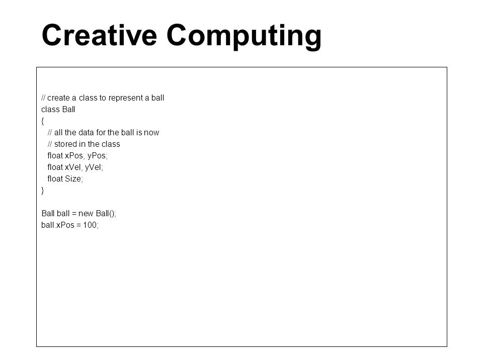 Creative Computing // create a class to represent a ball class Ball { // all the data for the ball is now // stored in the class float xPos, yPos; float xVel, yVel; float Size; } Ball ball = new Ball(); ball.xPos = 100;