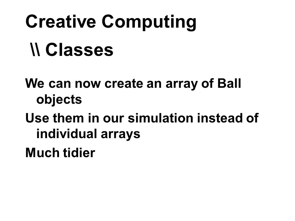 Creative Computing \\ Classes We can now create an array of Ball objects Use them in our simulation instead of individual arrays Much tidier