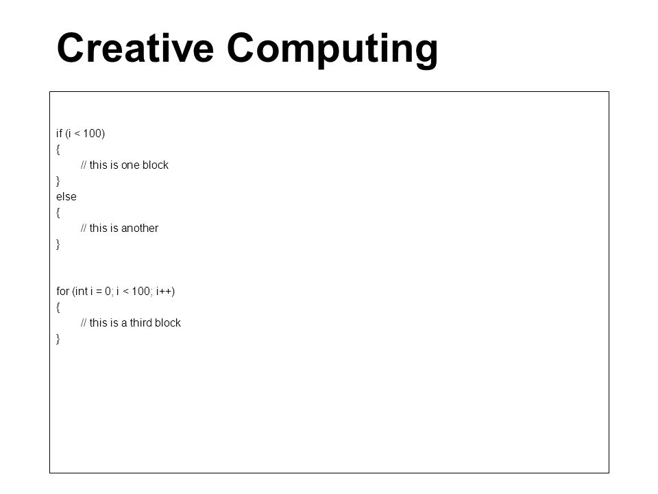 Creative Computing if (i < 100) { // this is one block } else { // this is another } for (int i = 0; i < 100; i++) { // this is a third block }
