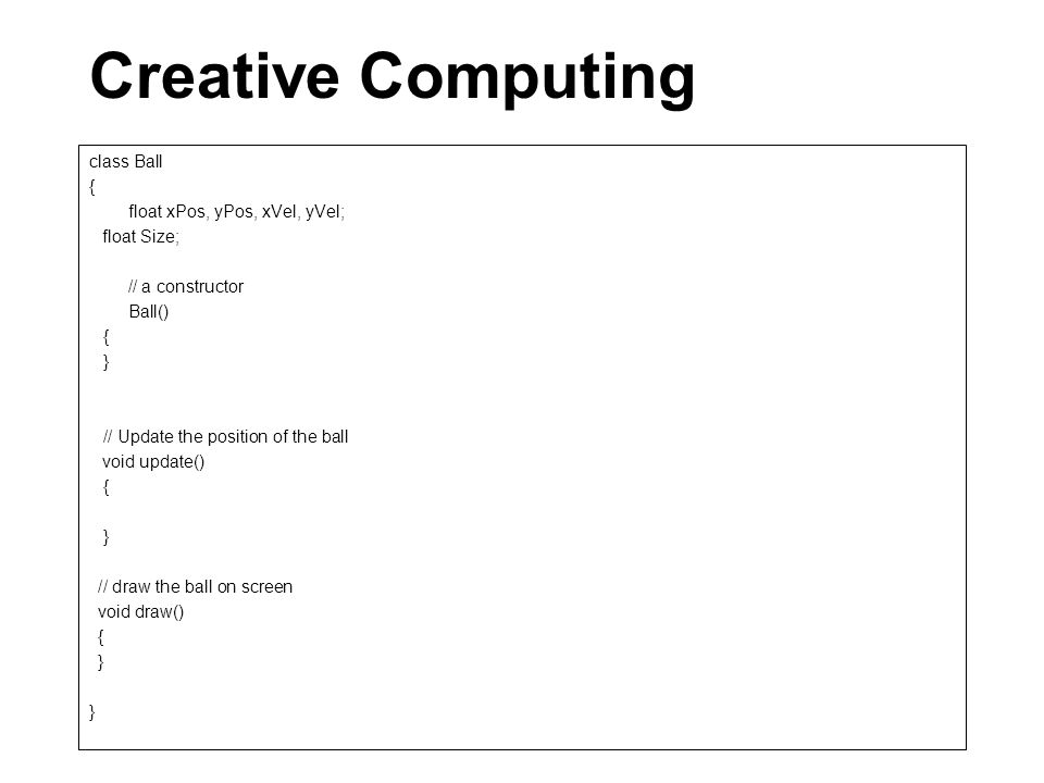 Creative Computing class Ball { float xPos, yPos, xVel, yVel; float Size; // a constructor Ball() { } // Update the position of the ball void update() { } // draw the ball on screen void draw() { } }