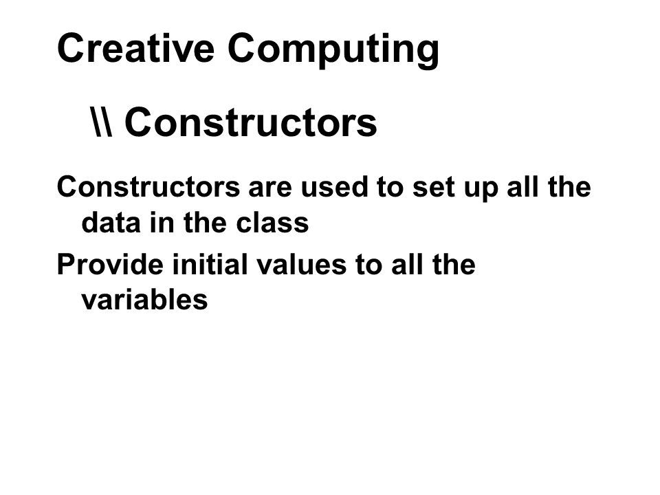 Creative Computing Constructors are used to set up all the data in the class Provide initial values to all the variables \\ Constructors
