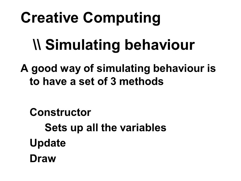 Creative Computing A good way of simulating behaviour is to have a set of 3 methods Constructor Sets up all the variables Update Draw \\ Simulating behaviour