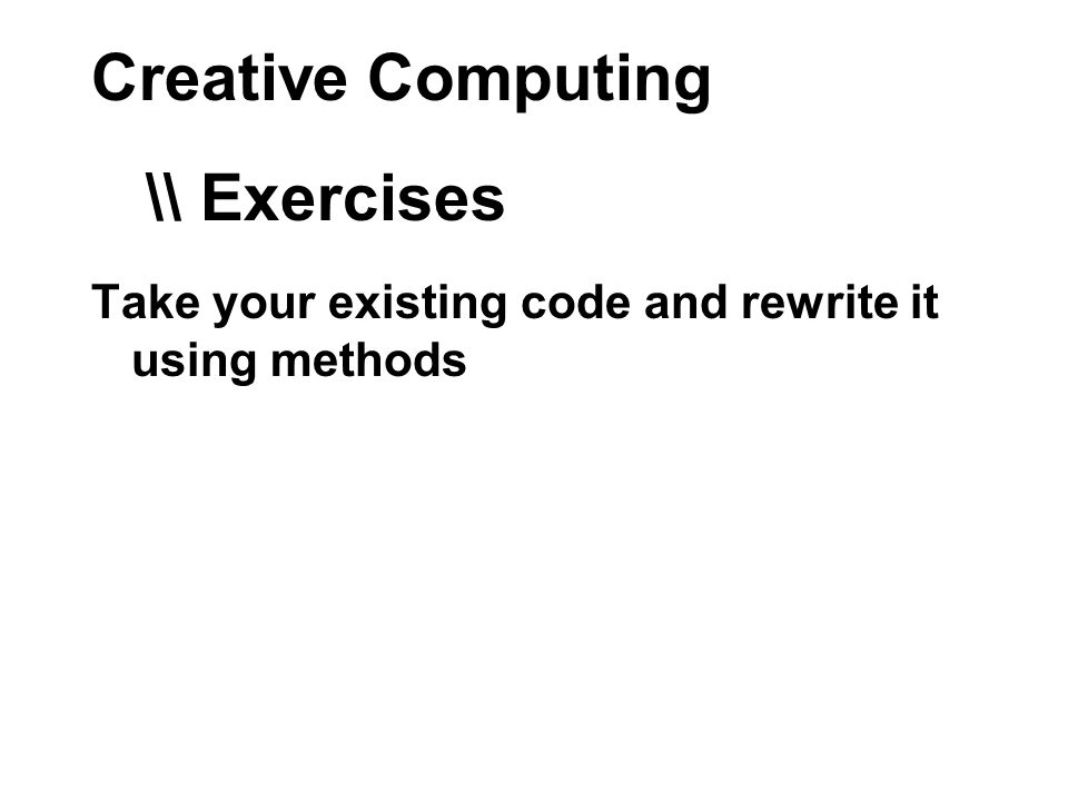 Creative Computing Take your existing code and rewrite it using methods \\ Exercises
